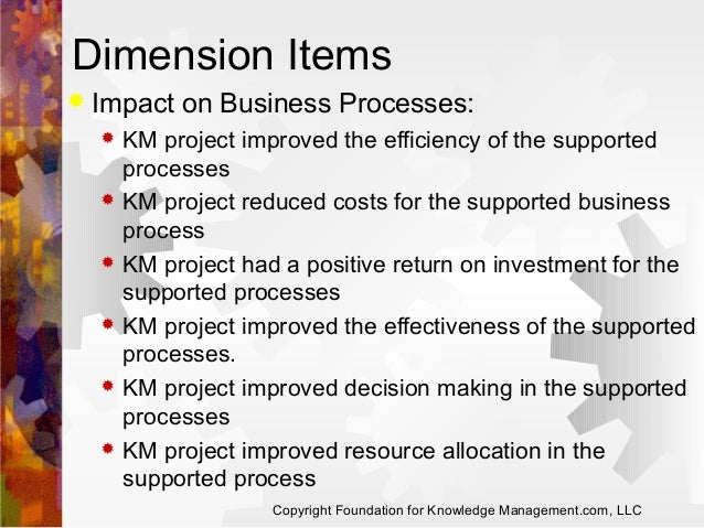Dimension Items   Impact on Business Processes:             KM project improved the efficiency of the supported pro...