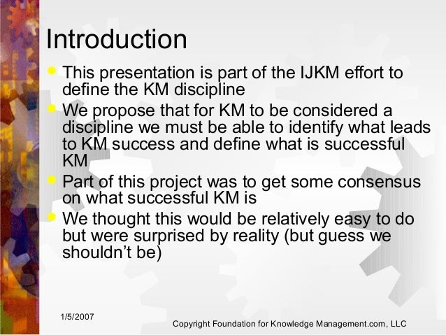 Introduction This presentation is part of the IJKM effort to define the KM discipline  We propose that for KM to be consi...