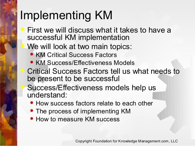 Implementing KM First we will discuss what it takes to have a successful KM implementation  We will look at two main topi...