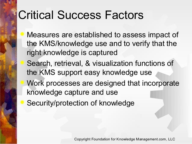 Critical Success Factors Measures are established to assess impact of the KMS/knowledge use and to verify that the right k...