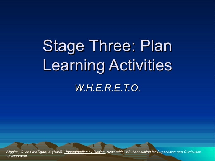 Stage Three: Plan Learning Activities W.H.E.R.E.T.O. Wiggins, G. and McTighe, J. (1998).  Understanding by Design.  Alexan...