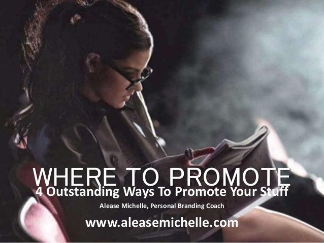 WHERE TO PROMOTE4 Outstanding Ways To Promote Your Stuff Alease Michelle, Personal Branding Coach www.aleasemichelle.com