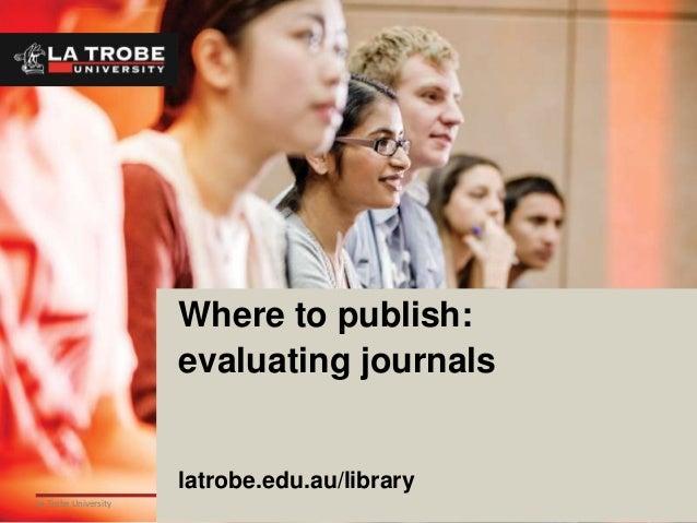 1La Trobe UniversityWhere to publish:evaluating journalslatrobe.edu.au/library