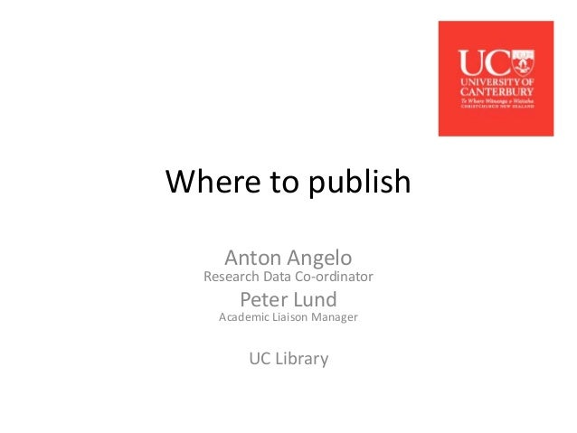 Where to publish Anton Angelo  Research Data Co-ordinator  Peter Lund  Academic Liaison Manager  UC Library