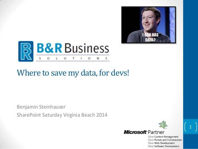 Where to save my data, for devs!  Benjamin Steinhauser SharePoint Saturday Virginia Beach 2014 1
