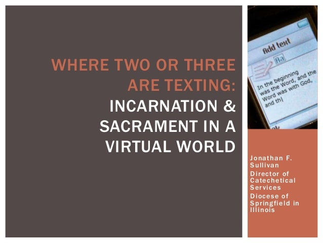 WHERE TWO OR THREE ARE TEXTING: INCARNATION & SACRAMENT IN A VIRTUAL WORLD  Jonathan F. Sullivan Director of Catechetical ...