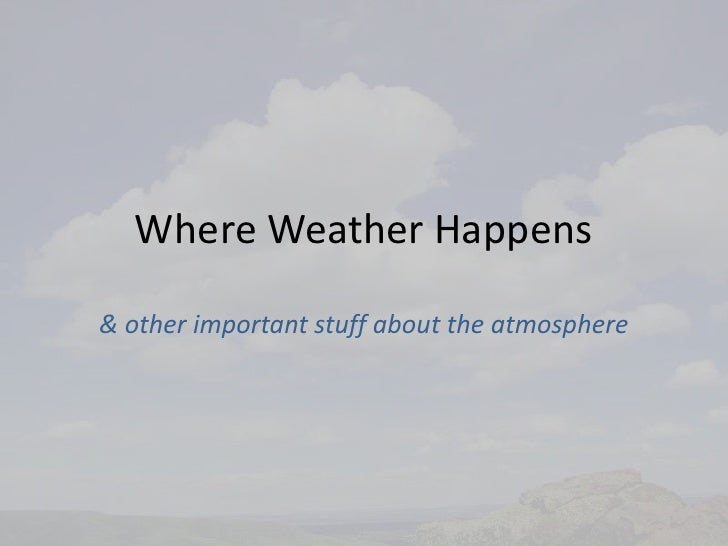 Where Weather Happens<br />& other important stuff about the atmosphere<br />