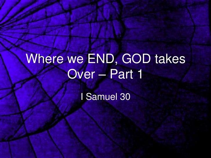 Where we END, GOD takes      Over – Part 1       I Samuel 30
