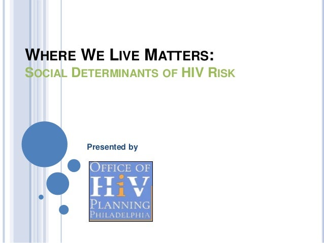 WHERE WE LIVE MATTERS: SOCIAL DETERMINANTS OF HIV RISK Presented by