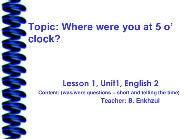 Topic: Where were you at 5 o'clock?            Lesson 1, Unit1, English 2  Content: (was/were questions + short and tellin...
