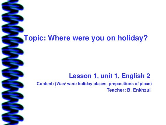 Topic: Where were you on holiday?                   Lesson 1, unit 1, English 2   Content: (Was/ were holiday places, prep...