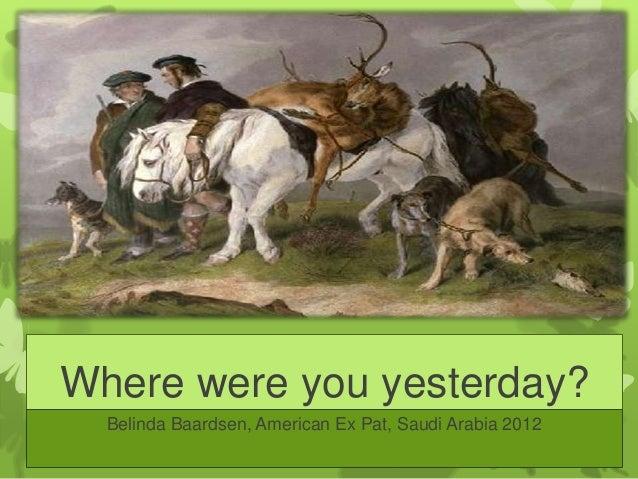 Where were you yesterday?  Belinda Baardsen, American Ex Pat, Saudi Arabia 2012