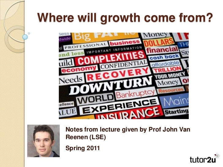 Where will growth come from?<br />Notes from lecture given by Prof John Van Reenen (LSE)<br />Spring 2011<br />