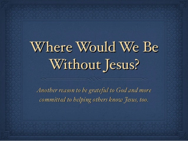 Where Would We Be Without Jesus? Another reason to be grateful to God and more committed to helping others know Jesus, too.