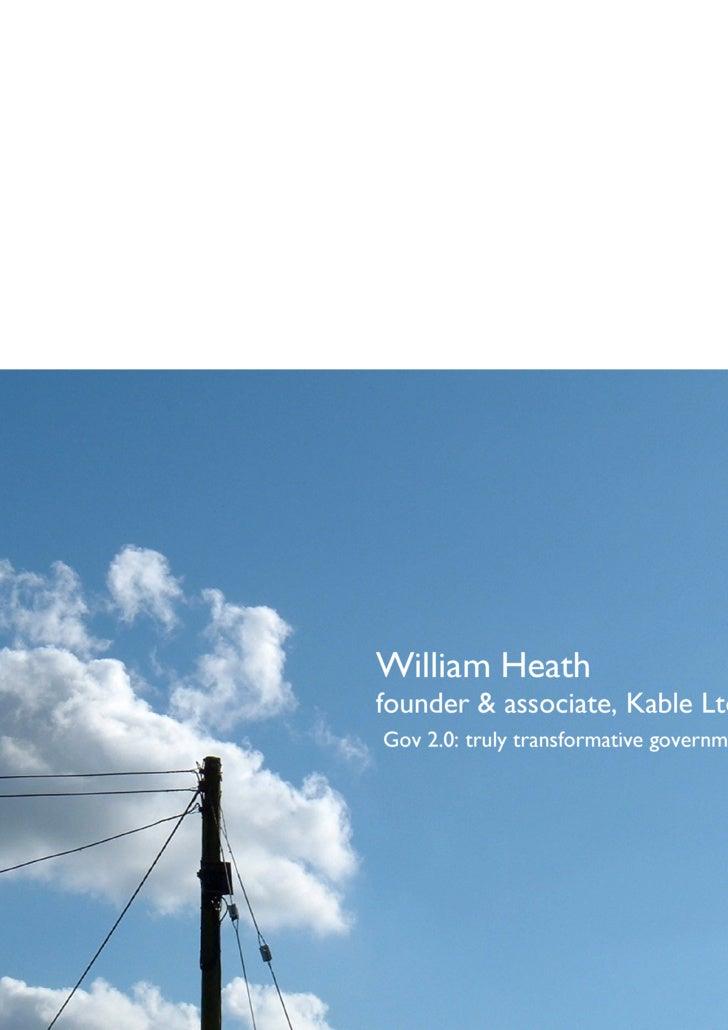 William Heath founder & associate, Kable Ltd Gov 2.0: truly transformative government