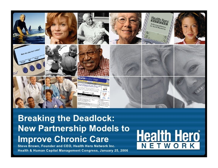 Breaking the Deadlock: New Partnership Models to Improve Chronic Care Steve Brown, Founder and CEO, Health Hero Network In...