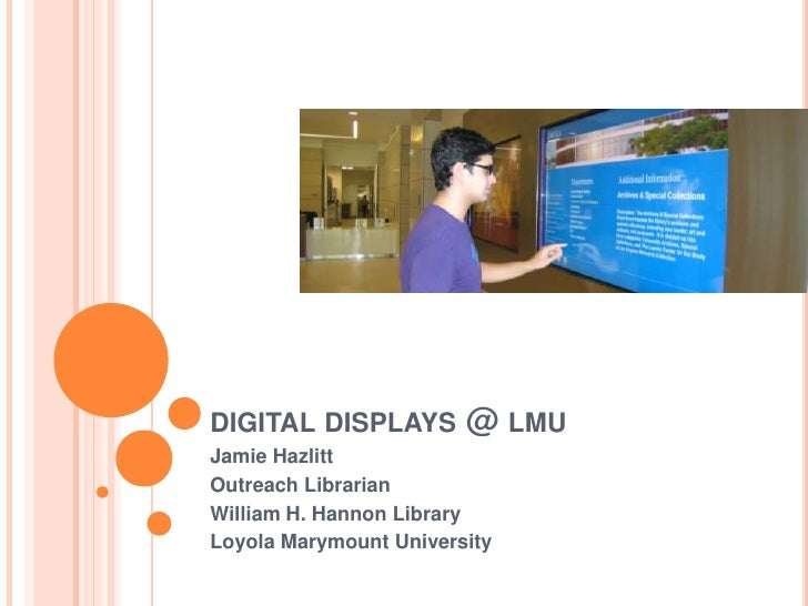 digital displays @ lmu<br />Jamie Hazlitt<br />Outreach Librarian<br />William H. Hannon Library<br />Loyola Marymount Uni...