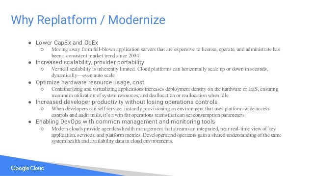 Why Replatform / Modernize ● Lower CapEx and OpEx ○ Moving away from full-blown application servers that are expensive to ...