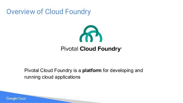 Overview of Cloud Foundry Pivotal Cloud Foundry is a platform for developing and running cloud applications