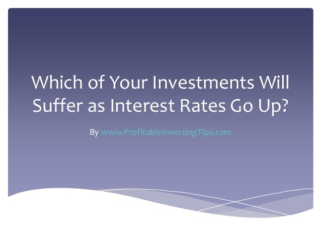 Which of Your Investments Will Suffer as Interest Rates Go Up? By www.ProfitableInvestingTips.com