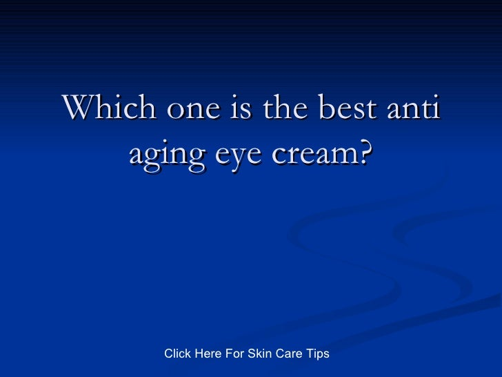 Which one is the best anti aging eye cream? Click Here For Skin Care Tips