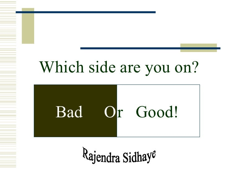 Rajendra Sidhaye Which side are you on? Bad  O r  Good!