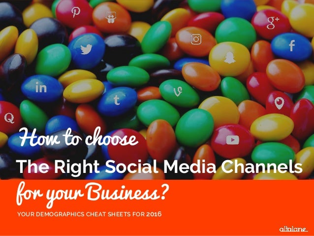 The Right Social Media Channels for your Business? YOUR DEMOGRAPHICS CHEAT SHEETS FOR 2016 How to choose