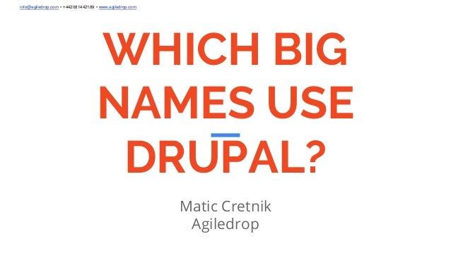 info@agiledrop.com • +442081442189 • www.agiledrop.com WHICH BIG NAMES USE DRUPAL? Matic Cretnik Agiledrop