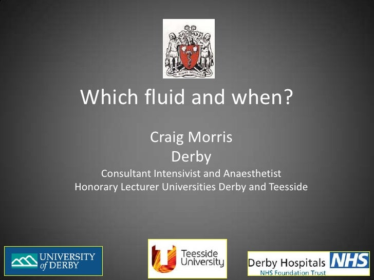 Which fluid and when?<br />Craig Morris<br />Derby<br />Consultant Intensivist and Anaesthetist<br />Honorary Lecturer Uni...