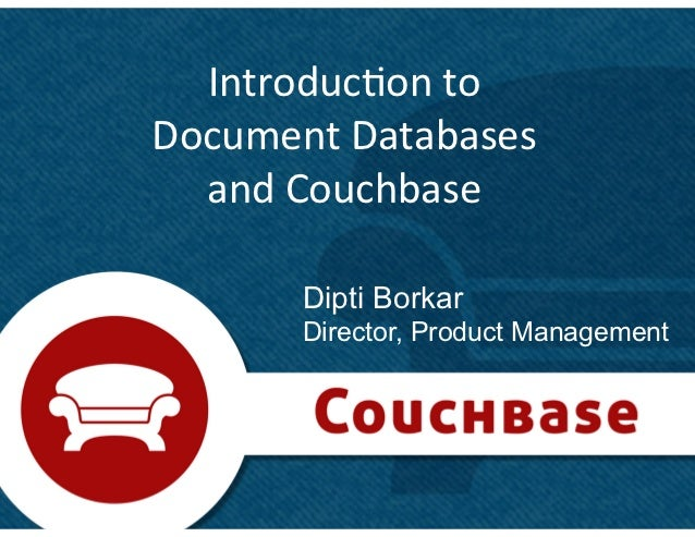 Introduc+on	  to	  	  Document	  Databases	  	    and	  Couchbase	            Dipti Borkar          Director, Product Mana...