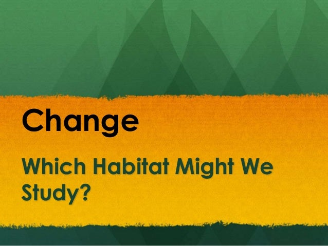 Which Habitat Might We Study? Change