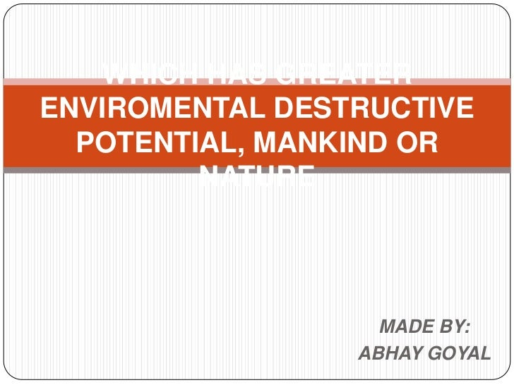 WHICH HAS GREATERENVIROMENTAL DESTRUCTIVE  POTENTIAL, MANKIND OR         NATURE                   MADE BY:                ...