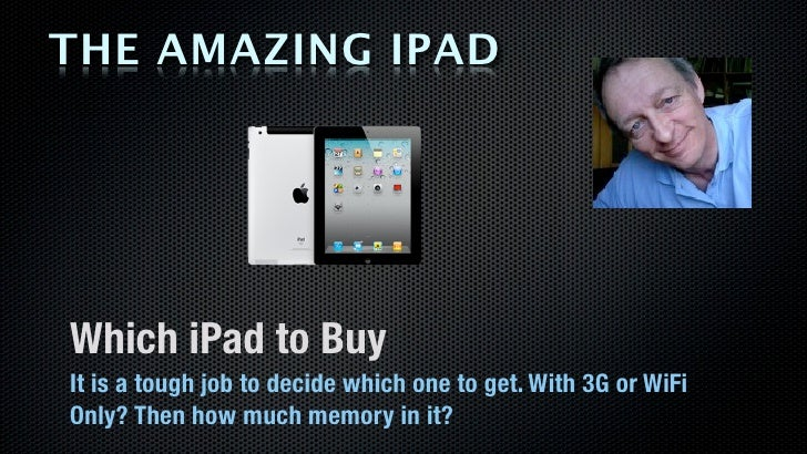 THE AMAZING IPADWhich iPad to BuyIt is a tough job to decide which one to get. With 3G or WiFiOnly? Then how much memory i...