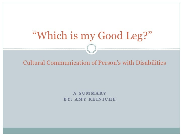 """Which is my Good Leg?""Cultural Communication of Person""s with Disabilities                 A SUMMARY              BY: AMY..."