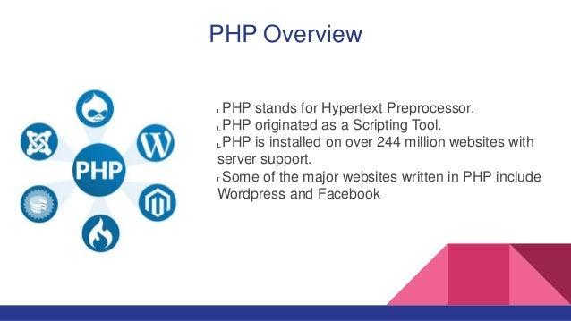 PHP Overview PHP stands for Hypertext Preprocessor. PHP originated as a Scripting Tool. PHP is installed on over 244 milli...