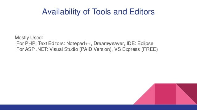 Availability of Tools and Editors Mostly Used: For PHP: Text Editors: Notepad++, Dreamweaver, IDE: Eclipse For ASP .NET: V...