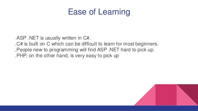 Ease of Learning ASP .NET is usually written in C#. C# is built on C which can be difficult to learn for most beginners. P...