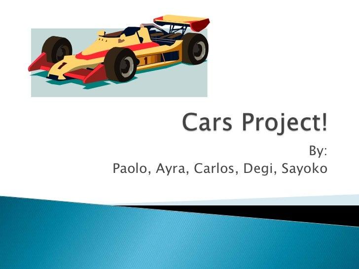 Cars Project!<br />By:<br /> Paolo, Ayra, Carlos, Degi, Sayoko <br />