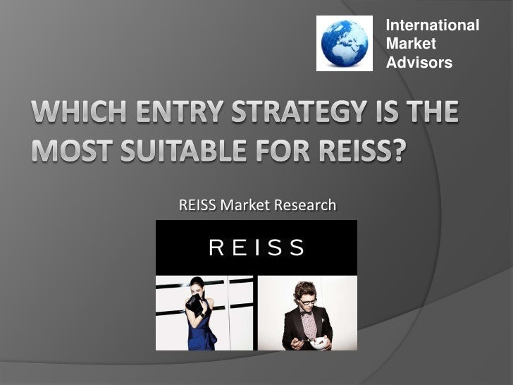 International<br />Market<br />Advisors<br />WHICH ENTRY STRATEGY IS THE MOST SUITABLE FOR REISS? <br />REISS Market Resea...