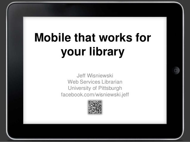 Mobile that works for your library Jeff Wisniewski Web Services Librarian University of Pittsburgh facebook.com/wisniewski...