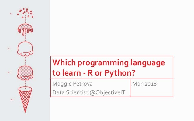 Which programming language to learn - R or Python? Maggie Petrova Data Scientist @ObjectiveIT Mar-2018