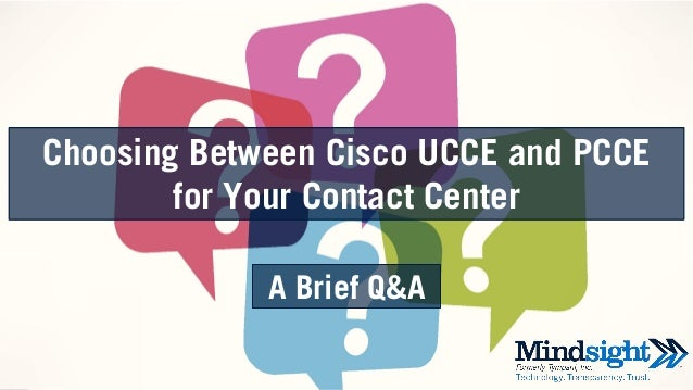 ©2016 Mindsight 1 Choosing Between Cisco UCCE and PCCE for Your Contact Center A Brief Q&A