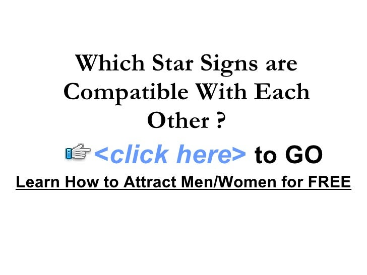 Which Star Signs are Compatible With Each Other ? Learn How to Attract Men/Women for FREE < click here >   to   GO