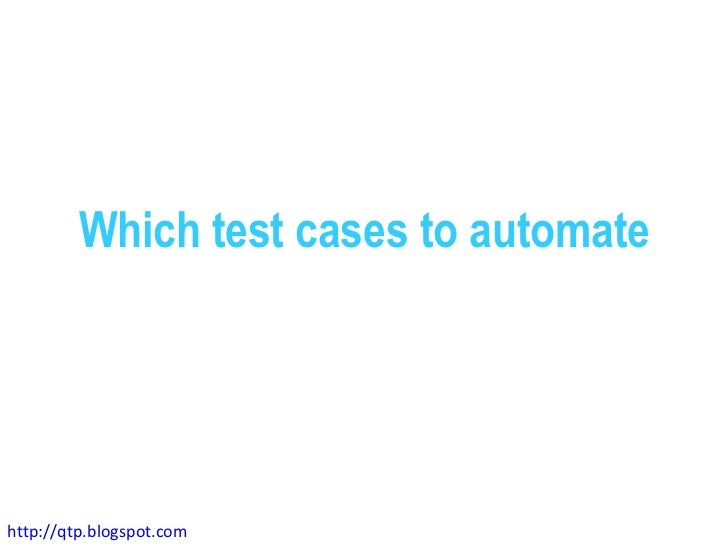 Which test cases to automatehttp://qtp.blogspot.com
