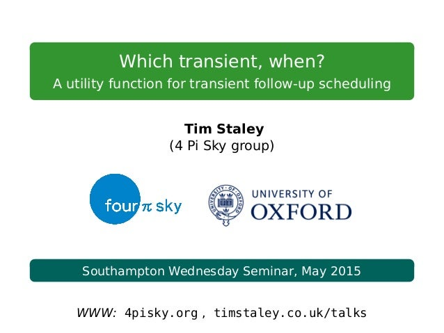 Which transient, when? A utility function for transient follow-up scheduling Tim Staley (4 Pi Sky group) Southampton Wedne...