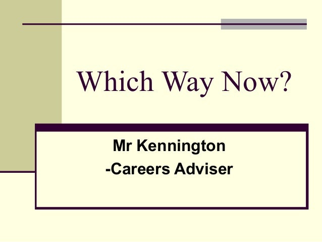 Which Way Now?Mr Kennington-Careers Adviser