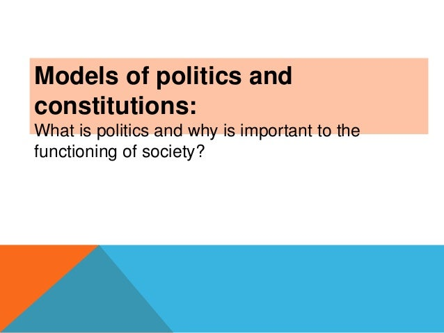 Models of politics and constitutions: What is politics and why is important to the functioning of society?