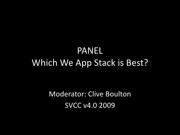 PANEL Which Web App Stack is Best?<br />Moderator: Clive Boulton<br />SVCC v4.0 2009 <br />