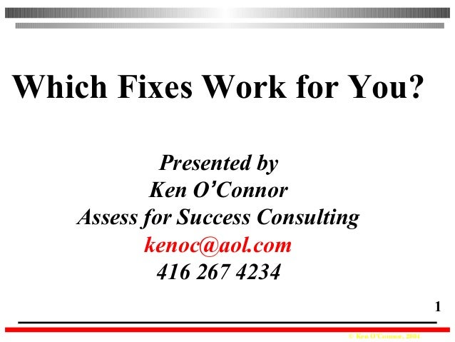 © Ken O'Connor, 2004 1 Which Fixes Work for You? Presented by Ken O'Connor Assess for Success Consulting kenoc@aol.com 416...