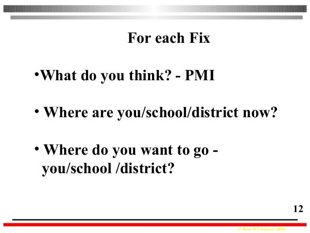 © Ken O'Connor, 2004 12 For each Fix •What do you think? - PMI • Where are you/school/district now? • Where do you want to...